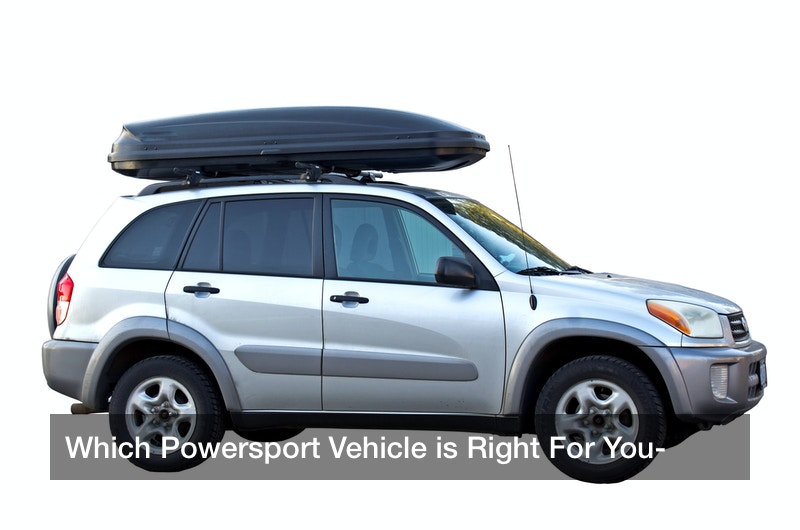 Which Powersport Vehicle is Right For You?