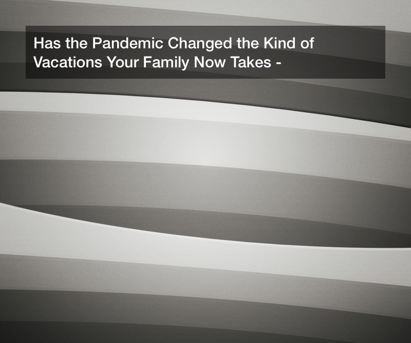 Has the Pandemic Changed the Kind of Vacations Your Family Now Takes?