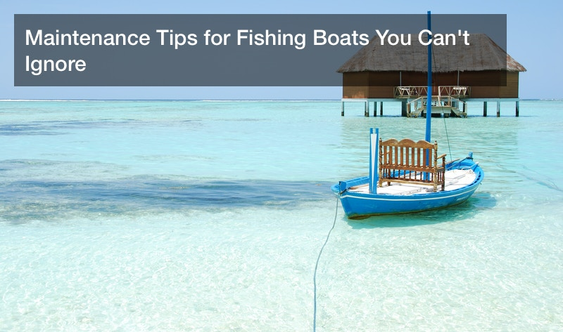Maintenance Tips for Fishing Boats You Can't Ignore