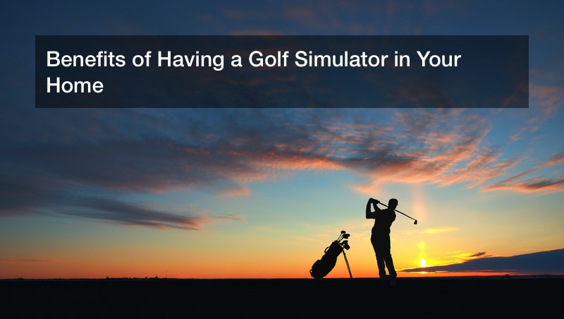 Benefits of Having a Golf Simulator in Your Home