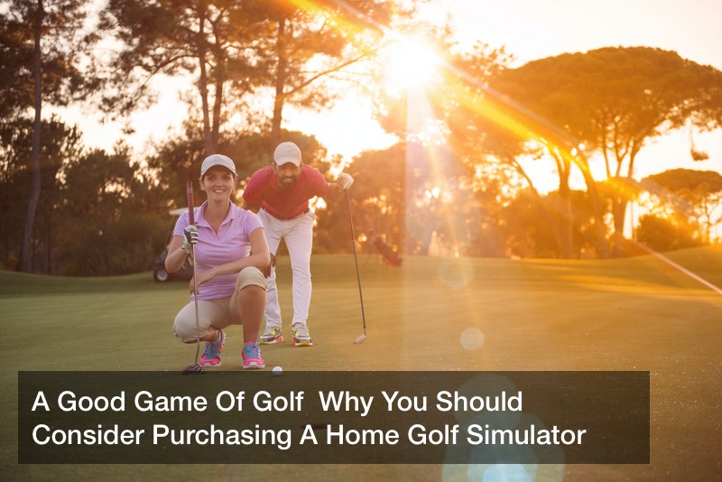 A Good Game Of Golf  Why You Should Consider Purchasing A Home Golf Simulator